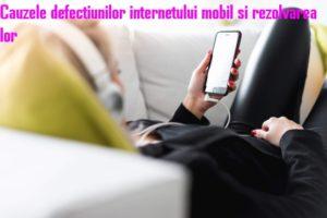 Cauzele defectiunilor internetului mobil si rezolvarea lor